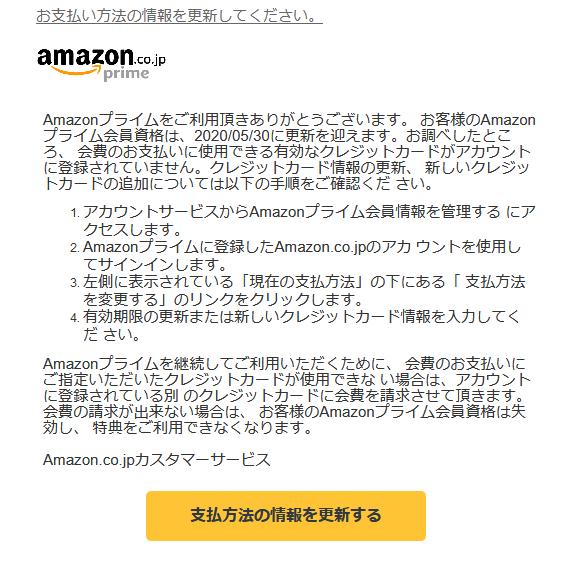 お支払い方法の情報を更新してください。  Amazonプライムをご利用頂きありがとうございます。 お客様のAmazonプライム会員資格は、2020/05/30に更新を迎えます。お調べしたところ、 会費のお支払いに使用できる有効なクレジットカードがアカウント に登録されていません。クレジットカード情報の更新、 新しいクレジットカードの追加については以下の手順をご確認くだ さい。  1.アカウントサービスからAmazonプライム会員情報を管理する にアクセスします。 2.Amazonプライムに登録したAmazon.co.jpのアカ ウントを使用してサインインします。 3.左側に表示されている「現在の支払方法」の下にある「 支払方法を変更する」のリンクをクリックします。 4.有効期限の更新または新しいクレジットカード情報を入力してくだ さい。  Amazonプライムを継続してご利用いただくために、 会費のお支払いにご指定いただいたクレジットカードが使用できな い場合は、アカウントに登録されている別 のクレジットカードに会費を請求させて頂きます。 会費の請求が出来ない場合は、 お客様のAmazonプライム会員資格は失効し、 特典をご利用できなくなります。  Amazon.co.jpカスタマーサービス